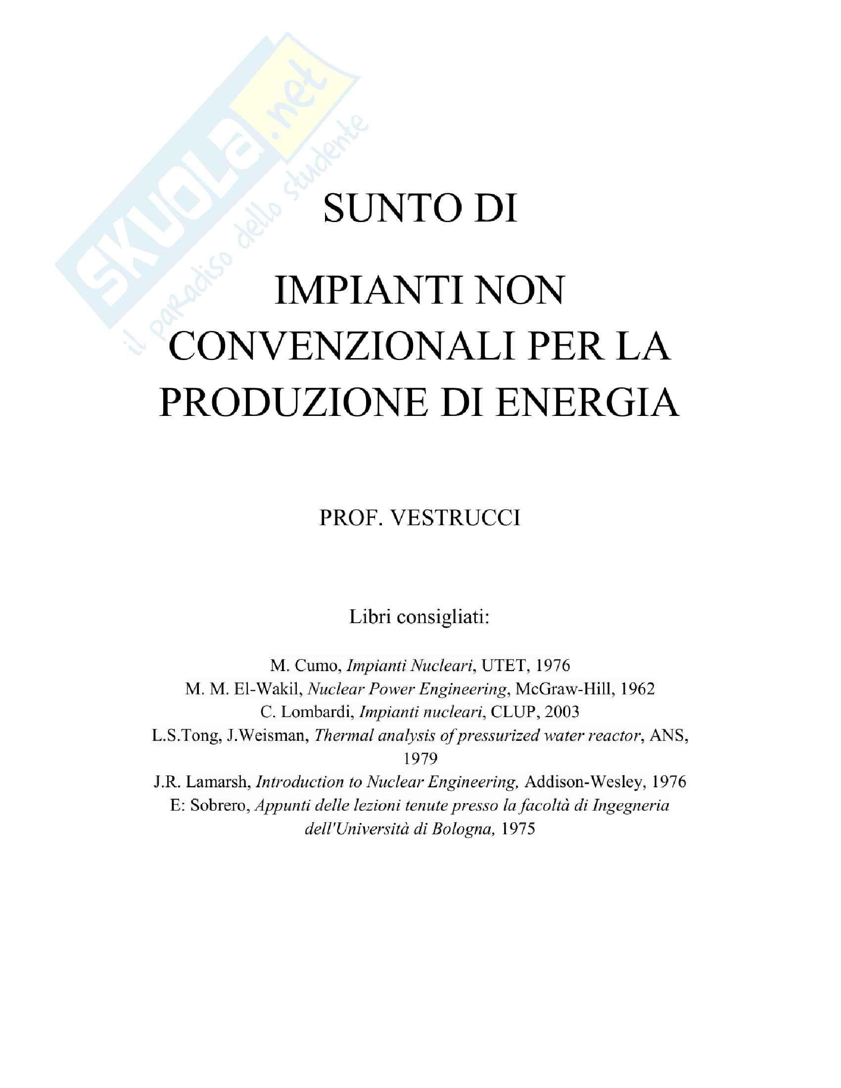 Riassunto esame Impianti non Convenzionali per la Produzione di Energia, prof. Vestrucci, libri consigliati M. Cumo, Impianti Nucleari, UTET, 1976 M. M. El-Wakil, Nuclear Power Engineering, McGraw-Hill, 1962 C. Lombardi, Impianti nucleari, CLUP, 2003
